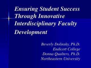 Ensuring Student Success Through Innovative Interdisciplinary Faculty Development Beverly Dolinsky, Ph.D. Endicott Colle