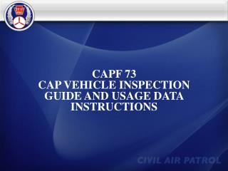 CAPF 73 CAP VEHICLE INSPECTION GUIDE AND USAGE DATA INSTRUCTIONS