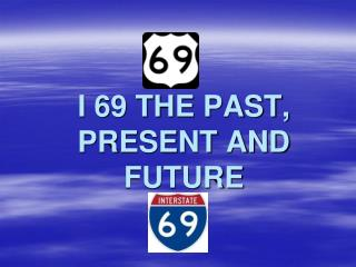 I 69 THE PAST, PRESENT AND FUTURE