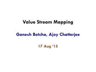 Value Stream Mapping Ganesh Botcha, Ajoy Chatterjee 17 Aug '15