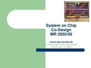 System on Chip  Co-Design MR 2005/06 inclus des extraits de P. Marwedel, Univ. Dortmund,  Informatik 12,  2003