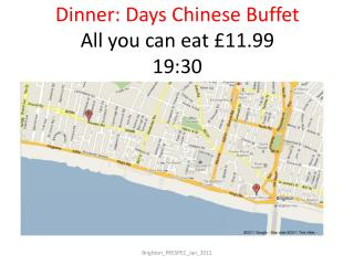 Dinner: Days Chinese Buffet All you can eat £11.99 19:30