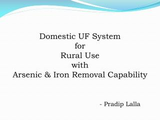 Domestic UF System  for  Rural Use  with  Arsenic & Iron Removal Capability - Pradip Lalla