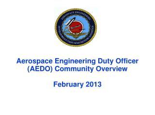 Aerospace Engineering Duty Officer (AEDO) Community Overview February 2013