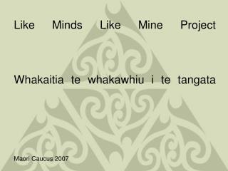 Like Minds Like Mine Project Whakaitia te whakawhiu i te tangata Maori Caucus 2007