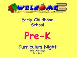 Early Childhood School Pre-K Curriculum  Night Mrs. Millspaugh Mrs. Gaia