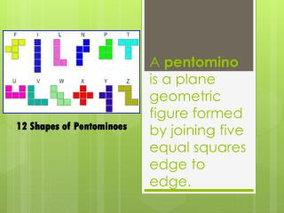 A  pentomino is  a plane geometric figure formed by joining five equal squares edge  to  edge.