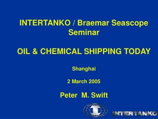 INTERTANKO / Braemar Seascope Seminar OIL & CHEMICAL SHIPPING TODAY Shanghai  2 March 2005 Peter  M. Swift