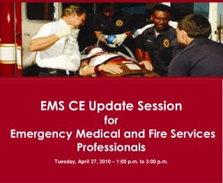 EMS CE Update Session for  Emergency Medical and Fire Services Professionals Tuesday, April 27, 2010 – 1:00 p.m. to 3: