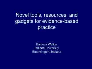 Novel tools, resources, and gadgets for evidence-based practice   Barbara Walker Indiana University Bloomington, Indiana
