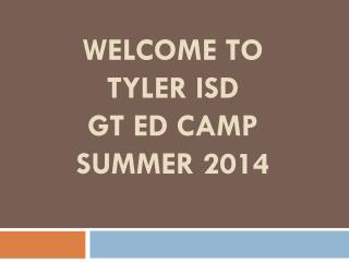 Welcome to  Tyler  isd GT ED Camp Summer 2014