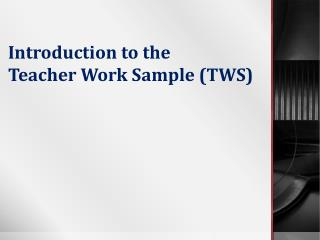 Introduction to the  Teacher Work Sample (TWS)