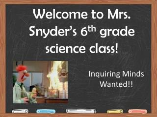 Welcome to Mrs. Snyder's 6 th  grade science class!