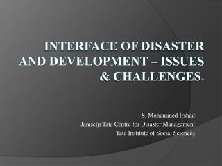 Interface of Disaster and Development – Issues & Challenges .