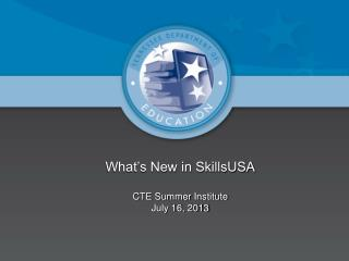 What's New in SkillsUSA CTE Summer Institute July 16, 2013