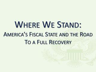 Where We Stand: America's Fiscal State and the Road To a Full Recovery