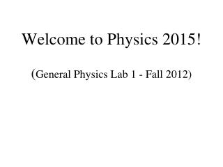 Welcome to Physics 2015!  ( General Physics Lab 1 - Fall 2012)