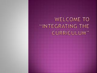 "Welcome to ""Integrating the Curriculum"""