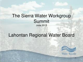 The Sierra Water Workgroup Summit  June 2013 Lahontan Regional Water Board