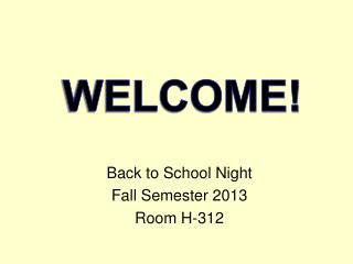 Back to School Night Fall Semester 2013 Room H-312