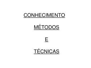 CONHECIMENTO MÉTODOS E  TÉCNICAS