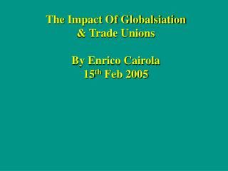 The Impact Of Globalsiation  Trade Unions  By Enrico Cairola 15th Feb 2005