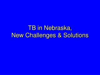 TB in Nebraska, New Challenges & Solutions
