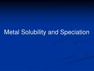 Metal Solubility and Speciation