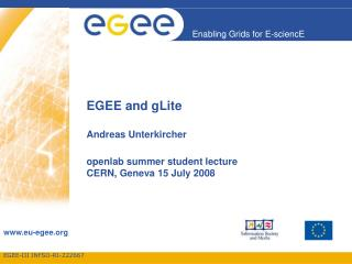 EGEE and gLite Andreas Unterkircher openlab summer student lecture  CERN, Geneva 15 July 2008