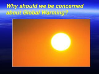 Why should we be concerned about Global Warming?
