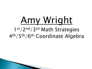 Amy Wright 1 st /2 nd /3 rd  Math Strategies 4 th /5 th /6 th  Coordinate Algebra