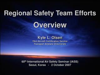 Regional Safety Team Efforts  Overview   Kyle L. Olsen FAA Aircraft Certification Service Transport Airplane Directorate