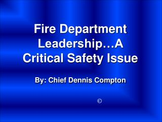 Fire Department Leadership…A Critical Safety Issue By: Chief Dennis Compton