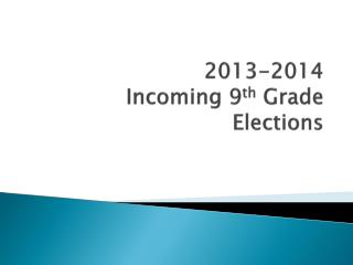 2013-2014  Incoming 9 th  Grade Elections