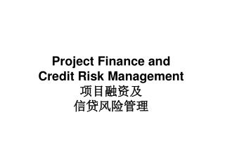 Project Finance and  Credit Risk Management 项目融资及 信贷风险管理