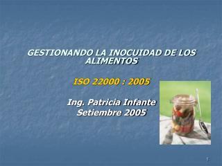 GESTIONANDO LA INOCUIDAD DE LOS ALIMENTOS ISO 22000 : 2005 Ing. Patricia Infante Setiembre 2005