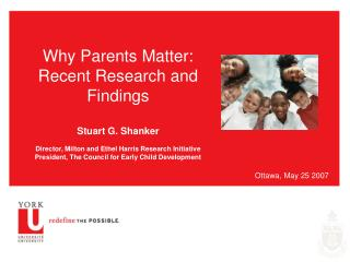 Why Parents Matter: Recent Research and Findings  Stuart G. Shanker  Director, Milton and Ethel Harris Research Initiati