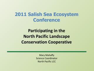 Mary Mahaffy Science Coordinator North Pacific LCC