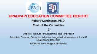 UPADI/API EDUCATION COMMITTEE REPORT Robert Warrington, Ph.D.  Chair of the Committee &