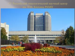 ГУ Российский онкологический научный центр  им. Н.Н. Блохина РАМН