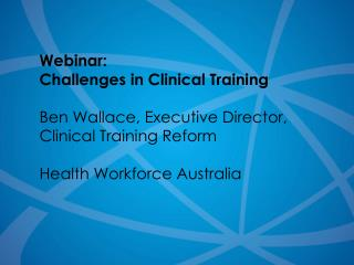 Webinar: Challenges in Clinical Training Ben Wallace, Executive Director,