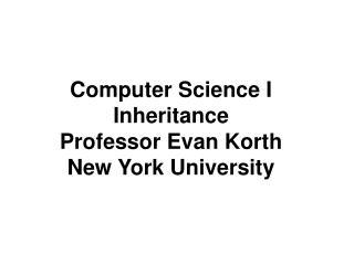 Computer Science I Inheritance Professor Evan Korth New York University