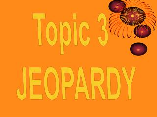 Topic 3  JEOPARDY