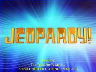 Welcome! The Topic For Today Is…   SERVICE OFFICER TRAINING – MAR 2013