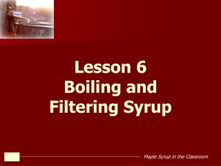 Lesson 6 Boiling and  Filtering Syrup