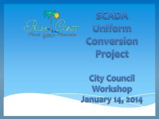 SCADA Uniform Conversion Project City Council Workshop January 14, 2014