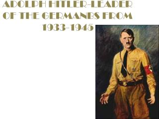 ADOLPH HITLER-LEADER OF THE GERMANBS FROM 1933-1945