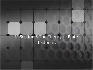 V. Section 5 The  Theory  of Plate  Tectonics
