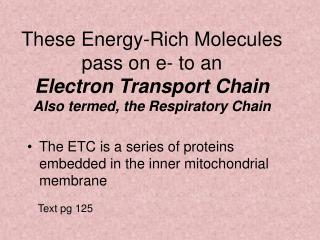 These Energy-Rich Molecules pass on e- to an  Electron Transport Chain Also termed, the Respiratory Chain