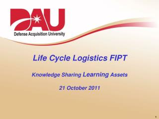 Life Cycle Logistics  FIPT Knowledge Sharing  Learning Assets 21 October 2011